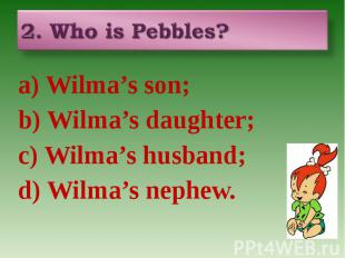 2. Who is Pebbles? a) Wilma's son; b) Wilma's daughter; c) Wilma's husband; d) W
