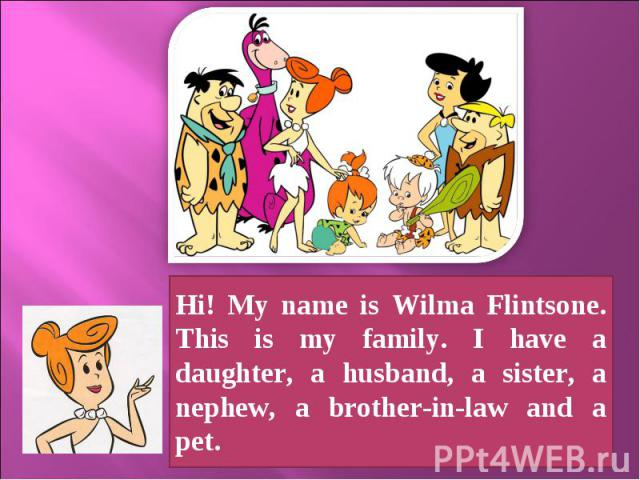 Hi! My name is Wilma Flintsone. This is my family. I have a daughter, a husband, a sister, a nephew, a brother-in-law and a pet.