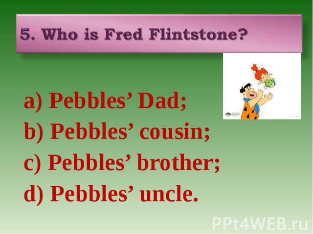 5. Who is Fred Flintstone? a) Pebbles' Dad; b) Pebbles' cousin; c) Pebbles' brother; d) Pebbles' uncle.