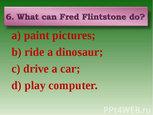 6. What can Fred Flintstone do? a) paint pictures; b) ride a dinosaur; c) drive a car; d) play computer.