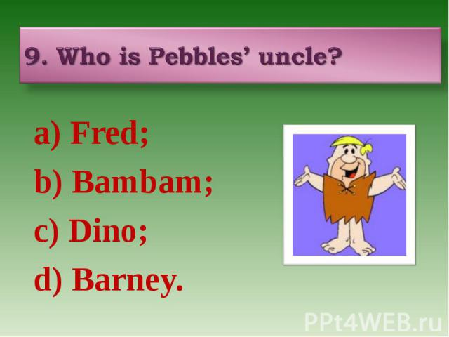 9. Who is Pebbles' uncle? a) Fred; b) Bambam; c) Dino; d) Barney.