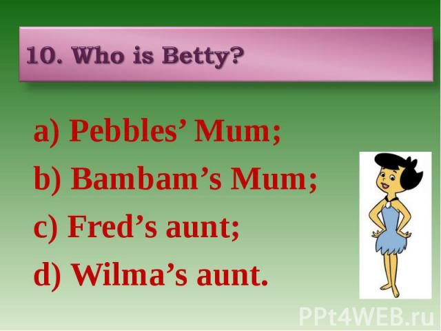 10. Who is Betty? a) Pebbles' Mum; b) Bambam's Mum; c) Fred's aunt; d) Wilma's aunt.