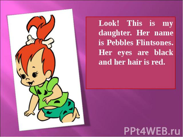 Look! This is my daughter. Her name is Pebbles Flintsones. Her eyes are black and her hair is red.