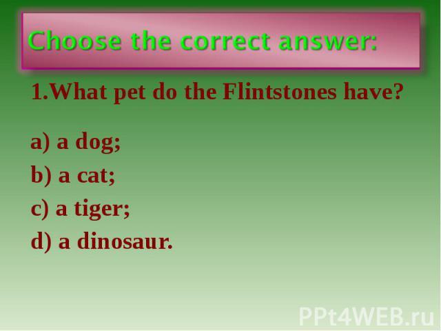 Choose the correct answer: 1.What pet do the Flintstones have? a) a dog; b) a cat; c) a tiger; d) a dinosaur.