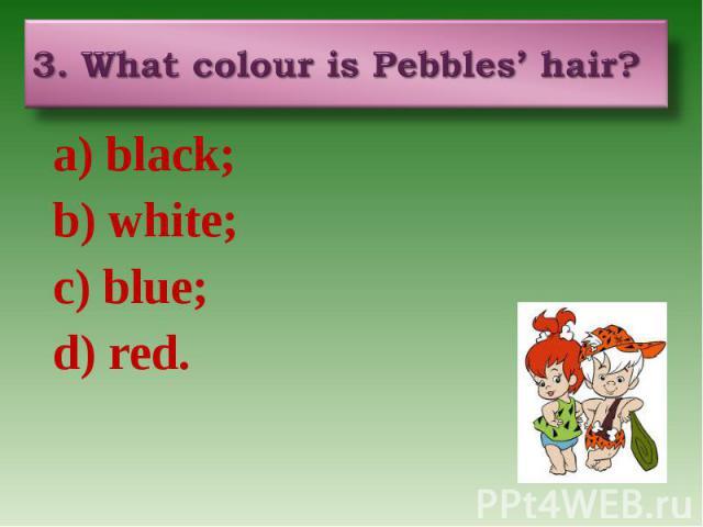 3. What colour is Pebbles' hair? a) black; b) white; c) blue; d) red.