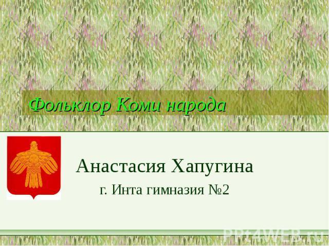 Фольклор Коми народа Анастасия Хапугина г. Инта гимназия №2