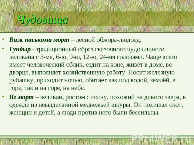 Чудовища Виж паськома морт – лесной обжора-людоед. Гундыр - традиционный образ сказочного чудовищного великана с 3-мя, 6-ю, 9-ю, 12-ю, 24-мя головами. Чаще всего имеет человеческий облик, ездит на коне, живёт в доме, во дворце, выполняет хозяйственн…