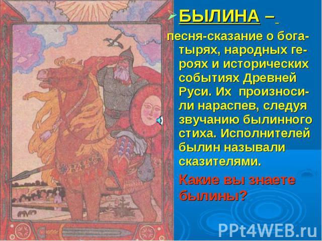 БЫЛИНА – песня-сказание о бога-тырях, народных ге-роях и исторических событиях Древней Руси. Их произноси-ли нараспев, следуя звучанию былинного стиха. Исполнителей былин называли сказителями. Какие вы знаете былины?