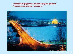 Невозможно представить ночной город без фонарей. Главное их назначение – освещат