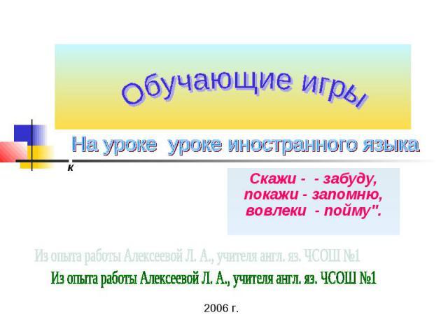 Обучающие игры На уроке уроке иностранного языка Скажи - - забуду, покажи - запомню, вовлеки - пойму