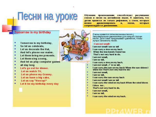 Песни на уроке Обучению произношению способствуют разучивание стихов и песен на английском языке. Я заметила, что детям нравятся не только рифмовки, а стихи, которые можно драматизировать и, песни, которые сопровождаются движениями. Tomorrow is my b…