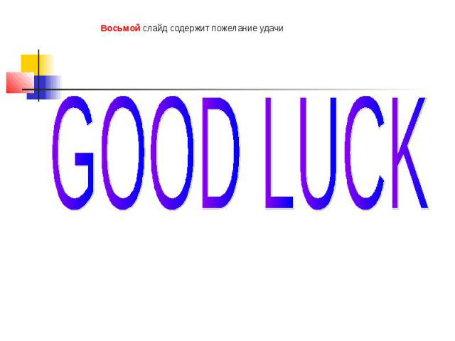 Восьмой слайд содержит пожелание удачи GOOD LUCK
