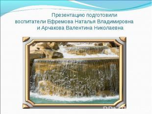 Презентацию подготовили воспитатели Ефремова Наталья Владимировна и Арчакова Вал