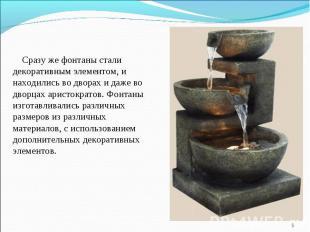 Сразу же фонтаны стали декоративным элементом, и находились во дворах и даже во