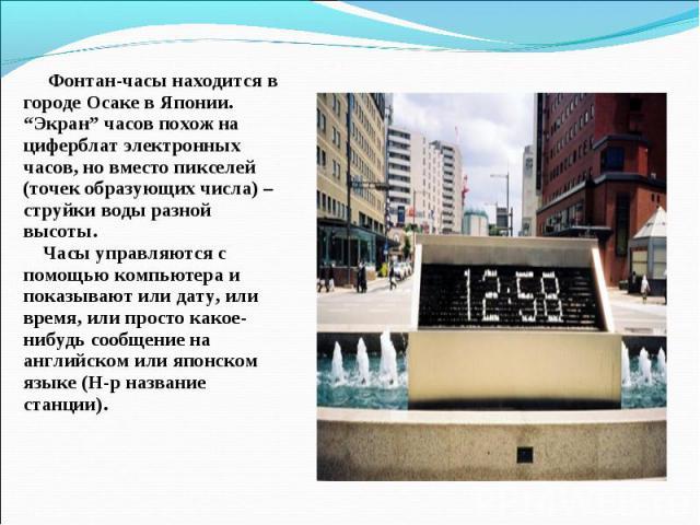 """Фонтан-часы находится в городе Осаке в Японии. """"Экран"""" часов похож на циферблат электронных часов, но вместо пикселей (точек образующих числа) – струйки воды разной высоты. Часы управляются с помощью компьютера и показывают или дату, или время, или …"""