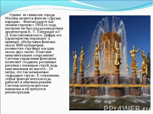 Одним из символов города Москвы является фонтан «Дружы народов» . Фонтан радует нас своими струями с 1954-го года, построен он был под руководством архитекторов К. Т. Топуридзе и Г. Д. Константиновского. Цифры его характеристик поражают: к примеру, …