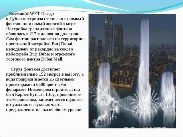 Компания WET Design вДубаипостроила не только огромный фонтан, но исамый дорогой в мире. Постройка грандиозного фонтана обошлась в 217 миллионов долларов. Сам фонтан расположен на территории престижной застройки Burj Dubai неподалеку от рекордно …
