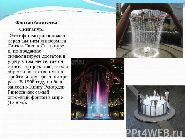 Фонтан богатства – Сингапур. Этот фонтан расположен перед зданием универмага Сантек Сити в Сингапуре и, по преданию, символизирует достаток и удачу в том месте, где он стоит. По преданию, чтобы обрести богатство нужно пройти вокруг фонтана три раза.…