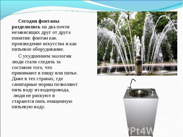 Сегодня фонтаны разделилисьна два почти независящих друг от друга понятия: фонтан как произведение искусства и как питьевое оборудование. С ухудшением экологии люди стали следить за составом того, что принимают в пищу или питье. Даже в тех странах,…