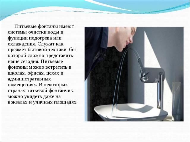 Питьевые фонтаны имеют системы очистки воды и функции подогрева или охлаждения. Служат как предмет бытовой техники, без которой сложно представить наше сегодня. Питьевые фонтаны можно встретить в школах, офисах, цехах и административных помещениях. …