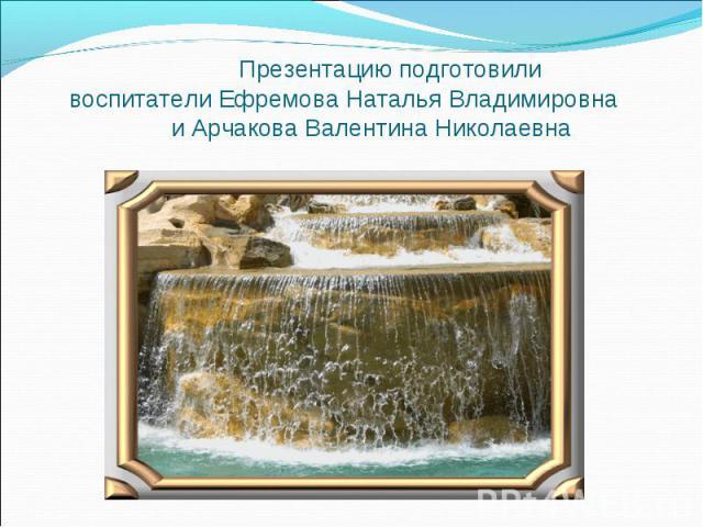 Презентацию подготовили воспитатели Ефремова Наталья Владимировна и Арчакова Валентина Николаевна