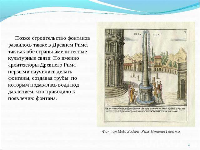 Позже строительство фонтанов развилось также в Древнем Риме, так как обе страны имели тесные культурные связи. Но именно архитекторы Древнего Рима первыми научились делать фонтаны, создавая трубы, по которым подавалась вода под давлением, что привод…