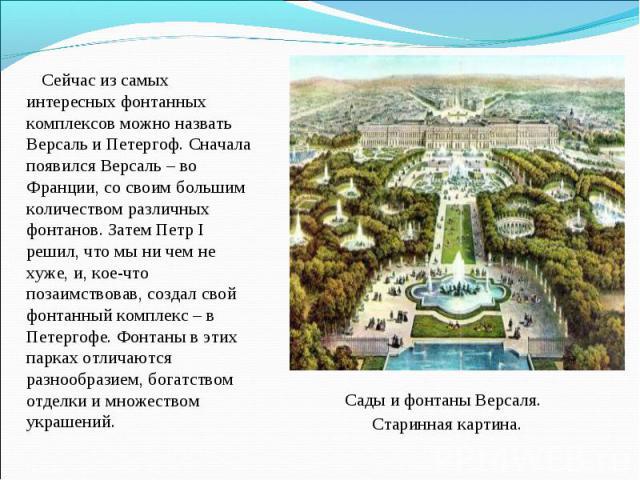 Сейчас из самых интересных фонтанных комплексов можно назвать Версаль и Петергоф. Сначала появился Версаль – во Франции, со своим большим количеством различных фонтанов. Затем Петр I решил, что мы ни чем не хуже, и, кое-что позаимствовав, создал сво…
