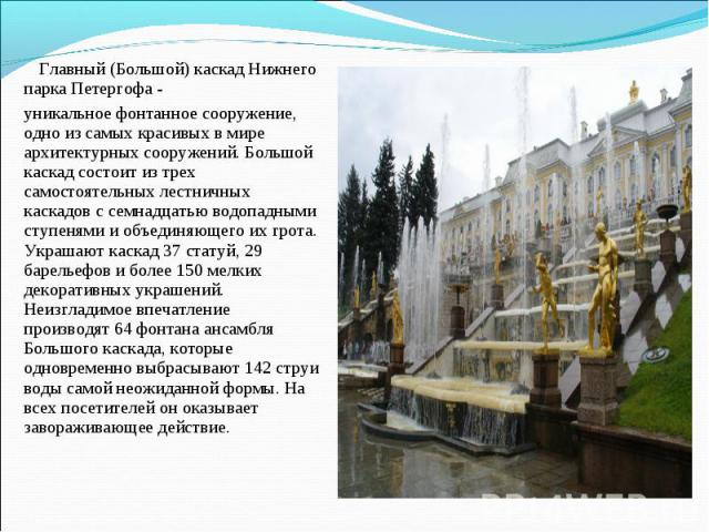 Главный (Большой) каскад Нижнего парка Петергофа - уникальное фонтанное сооружение, одно из самых красивых в мире архитектурных сооружений.Большой каскад состоит из трех самостоятельных лестничных каскадов с семнадцатью водопадными ступенями и объе…