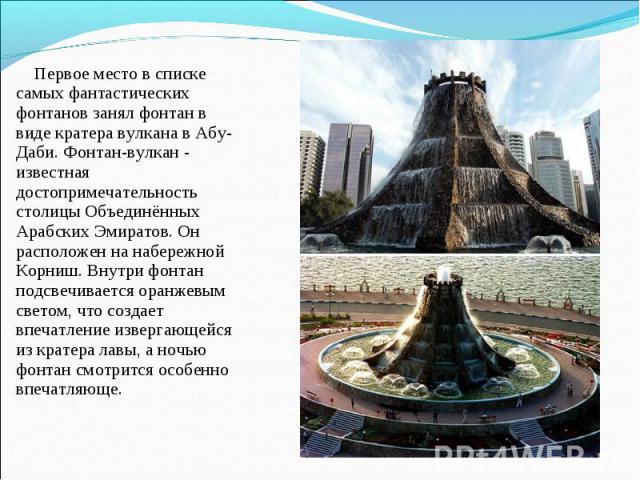 Первое место в списке самых фантастических фонтанов занялфонтан в виде кратера вулканавАбу-Даби. Фонтан-вулкан - известная достопримечательность столицы Объединённых Арабских Эмиратов. Он расположен на набережной Корниш. Внутри фонтан подсвечивае…