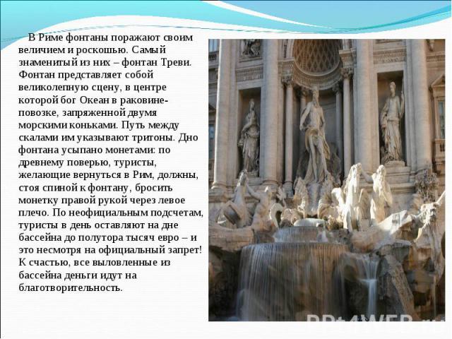 В Римефонтаны поражают своим величием и роскошью. Самый знаменитый из них –фонтан Треви. Фонтан представляет собой великолепную сцену, в центре которой бог Океан в раковине-повозке, запряженной двумя морскими коньками. Путь между скалами им указыв…