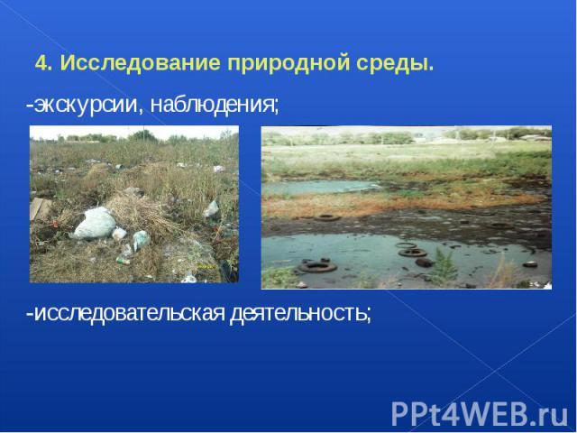 4. Исследование природной среды. -экскурсии, наблюдения; -исследовательская деятельность;