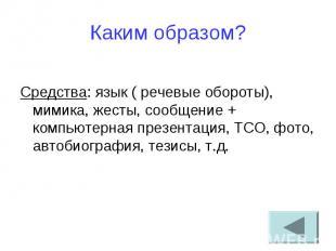 Каким образом? Средства: язык ( речевые обороты), мимика, жесты, сообщение + ком