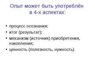 Опыт может быть употреблён в 4-х аспектах: процесс осознания; итог (результат);