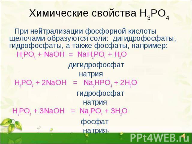 Химические свойства Н3РО4 При нейтрализации фосфорной кислоты щелочами образуются соли: дигидрофосфаты, гидрофосфаты, а также фосфаты, например: Н3РО4 + NaOH = NaH2PO4 + H2O дигидрофосфат натрия H3PO4 + 2NaOH = Na2HPO4 + 2H2O гидрофосфат натрия H3PO…