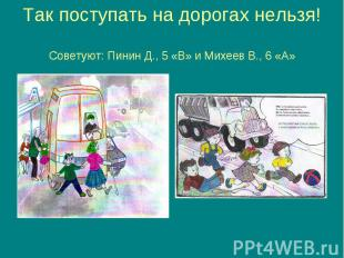 Так поступать на дорогах нельзя! Советуют: Пинин Д., 5 «В» и Михеев В., 6 «А»