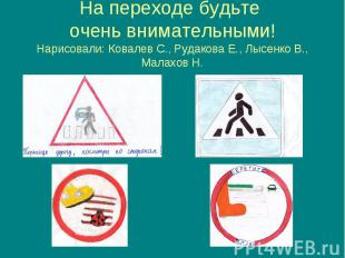 На переходе будьте очень внимательными! Нарисовали: Ковалев С., Рудакова Е., Лыс