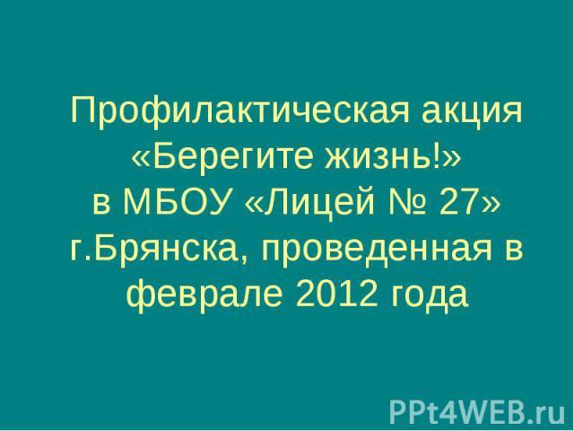 Профилактическая акция «Берегите жизнь!» в МБОУ «Лицей № 27» г.Брянска, проведенная в феврале 2012 года