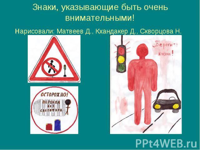 Знаки, указывающие быть очень внимательными! нарисовали: Матвеев Д., Кхандакер Д., Скворцова Н.