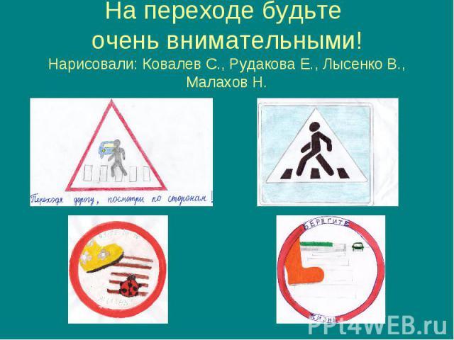 На переходе будьте очень внимательными! Нарисовали: Ковалев С., Рудакова Е., Лысенко В., Малахов Н.