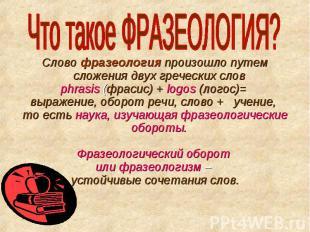 Что такое ФРАЗЕОЛОГИЯ? Слово фразеология произошло путем сложения двух греческих