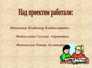 Над проектом работали: Махнутин Владимир Владиславович, Файзуллина Гузелия Айрат