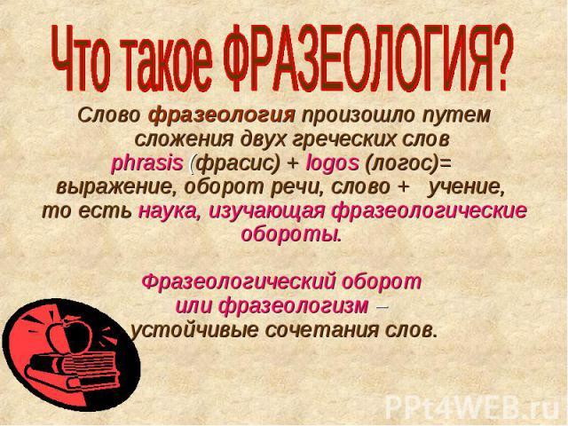 Что такое ФРАЗЕОЛОГИЯ? Слово фразеология произошло путем сложения двух греческих слов phrasis (фрасис) + logos (логос)= выражение, оборот речи, слово + учение, то есть наука, изучающая фразеологические обороты. Фразеологический оборот или фразеологи…