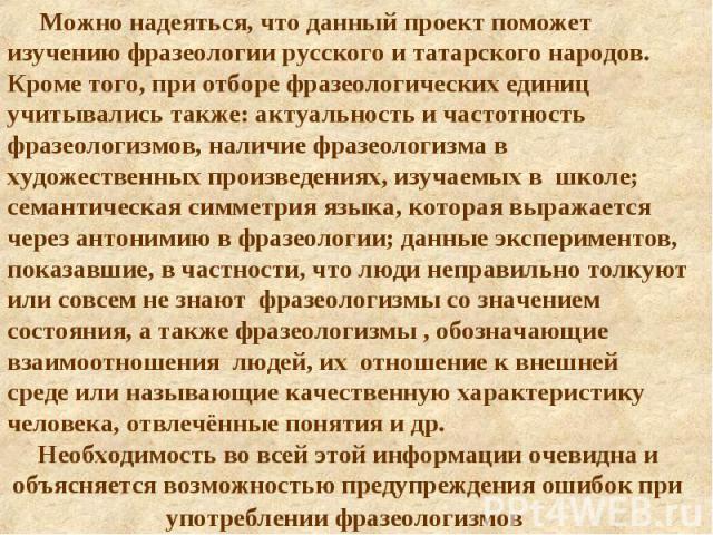 Можно надеяться, что данный проект поможет изучению фразеологии русского и татарского народов. Кроме того, при отборе фразеологических единиц учитывались также: актуальность и частотность фразеологизмов, наличие фразеологизма в художественных произв…