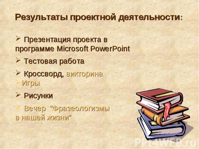 """Результаты проектной деятельности: Презентация проекта в программе Microsoft PowerPoint Тестовая работа Кроссворд, викторина Игры Рисунки Вечер """"Фразеологизмы в нашей жизни"""""""