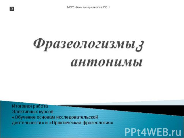 Фразеологизмы- антонимы Итоговая работа Элективных курсов «Обучение основам исследовательской деятельности» и «Практическая фразеология»
