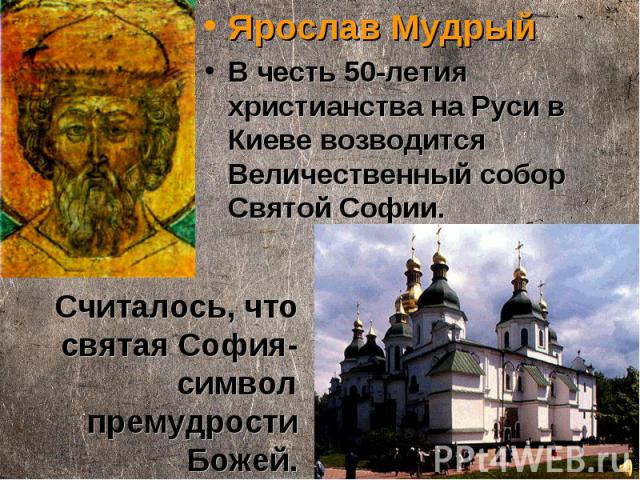 Ярослав Мудрый В честь 50-летия христианства на Руси в Киеве возводится Величественный собор Святой Софии. Считалось, что святая София-символ премудрости Божей.