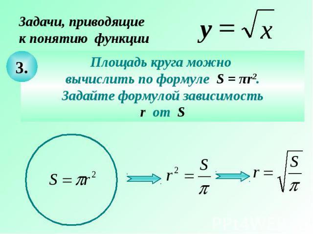 Задачи, приводящие к понятию функцииПлощадь круга можно вычислить по формуле S = πr2. Задайте формулой зависимость r от S
