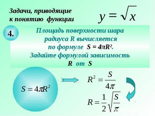 Задачи, приводящие к понятию функцииПлощадь поверхности шара радиуса R вычисляется по формуле S = 4πR2. Задайте формулой зависимость R от S