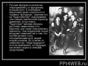 Русские футуристы всячески открещивались от футуризма итальянского. В.Хлебников