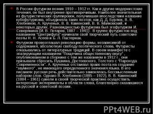 В России футуризм возник 1910 – 1912 гг. Как и другие модернистские течения, он